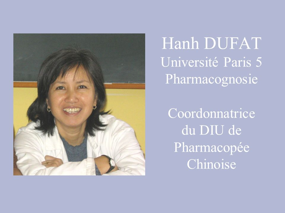 Hanh DUFAT Université Paris 5 Pharmacognosie Coordonnatrice du DIU de Pharmacopée Chinoise