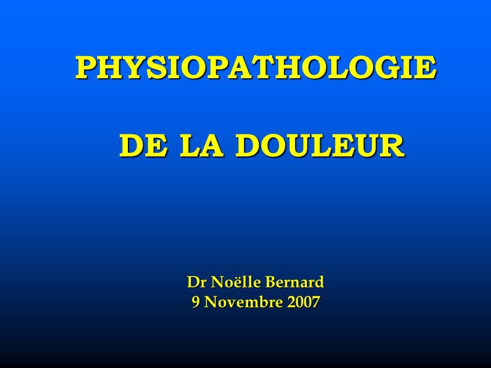 PHYSIOPATHOLOGIE DE LA DOULEUR Dr Noëlle Bernard 9 Novembre 2007