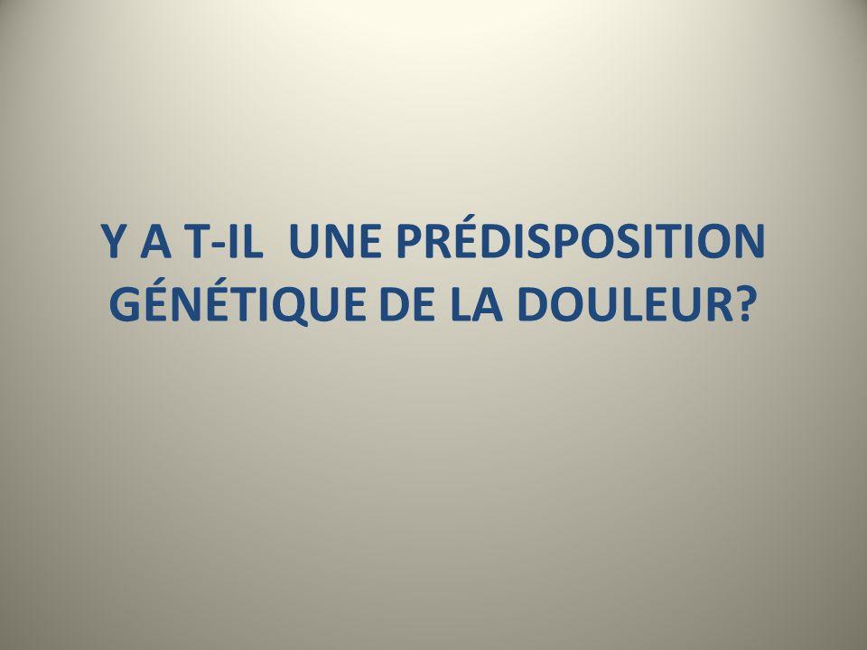 Y A T-IL UNE PRÉDISPOSITION GÉNÉTIQUE DE LA DOULEUR