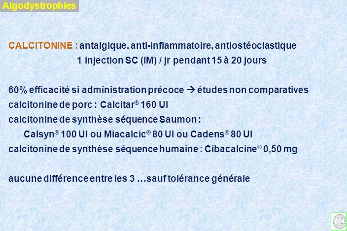 Algodystrophies CALCITONINE : antalgique, anti-inflammatoire, antiostéoclastique. 1 injection SC (IM) / jr pendant 15 à 20 jours.