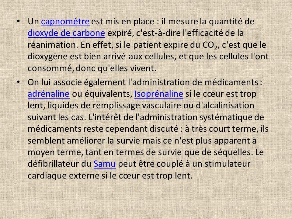 Un capnomètre est mis en place : il mesure la quantité de dioxyde de carbone expiré, c est-à-dire l efficacité de la réanimation. En effet, si le patient expire du CO2, c est que le dioxygène est bien arrivé aux cellules, et que les cellules l ont consommé, donc qu elles vivent.
