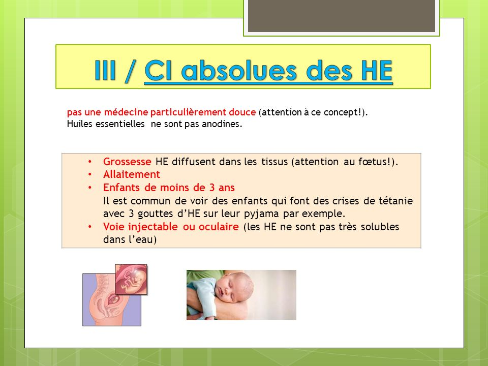 III / CI absolues des HE pas une médecine particulièrement douce (attention à ce concept!). Huiles essentielles ne sont pas anodines.