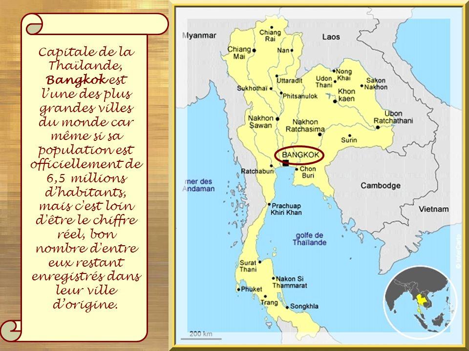 Capitale de la Thaïlande, Bangkok est l'une des plus grandes villes du monde car même si sa population est officiellement de 6,5 millions d'habitants, mais c est loin d être le chiffre réel, bon nombre d entre eux restant enregistrés dans leur ville d'origine.