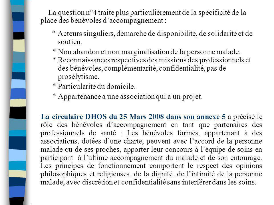 La question n°4 traite plus particulièrement de la spécificité de la place des bénévoles d'accompagnement : * Acteurs singuliers, démarche de disponibilité, de solidarité et de soutien,
