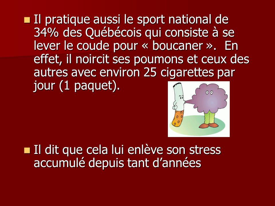 Il pratique aussi le sport national de 34% des Québécois qui consiste à se lever le coude pour « boucaner ». En effet, il noircit ses poumons et ceux des autres avec environ 25 cigarettes par jour (1 paquet).