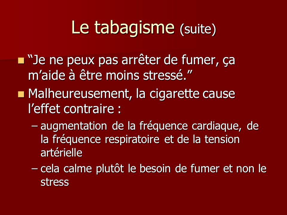 Le tabagisme (suite) Je ne peux pas arrêter de fumer, ça m'aide à être moins stressé. Malheureusement, la cigarette cause l'effet contraire :