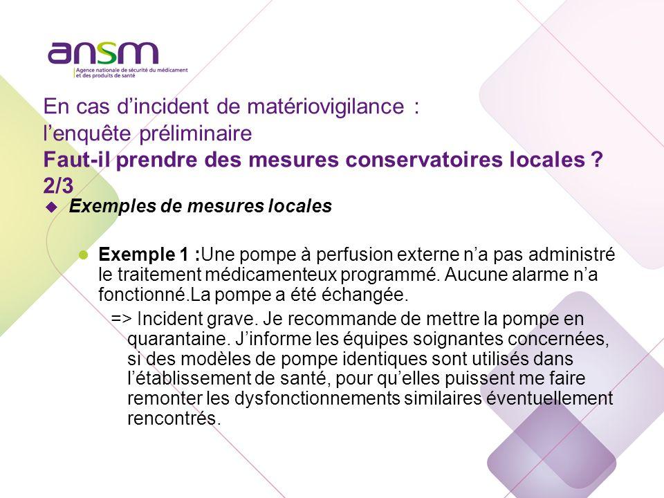 En cas d'incident de matériovigilance : l'enquête préliminaire Faut-il prendre des mesures conservatoires locales 3/3