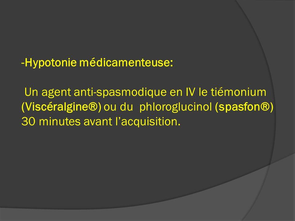 -Hypotonie médicamenteuse: Un agent anti-spasmodique en IV le tiémonium (Viscéralgine®) ou du phloroglucinol (spasfon®) 30 minutes avant l'acquisition.