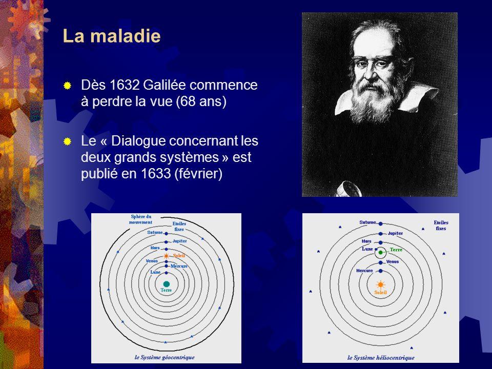 La maladie Dès 1632 Galilée commence à perdre la vue (68 ans)