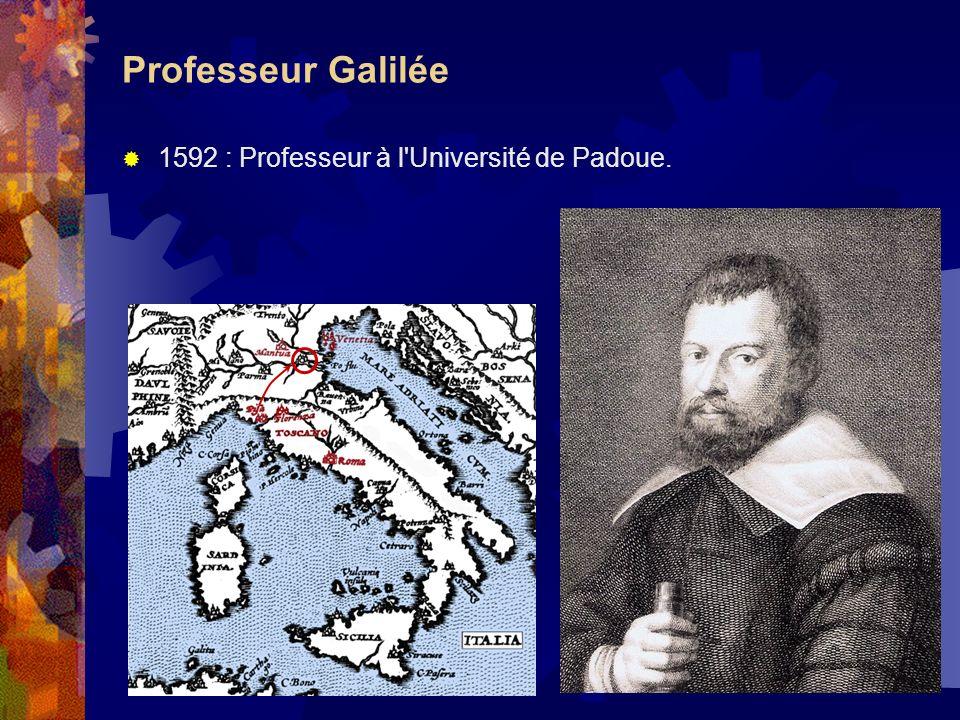 Professeur Galilée 1592 : Professeur à l Université de Padoue.