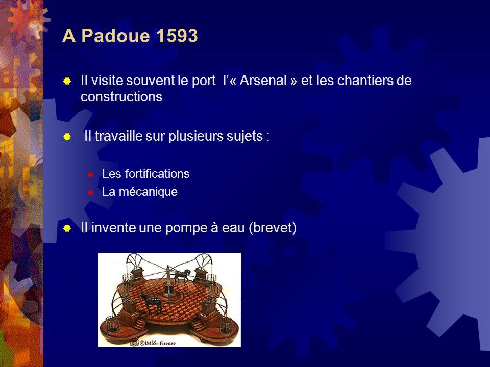 A Padoue 1593Il visite souvent le port l'« Arsenal » et les chantiers de constructions. Il travaille sur plusieurs sujets :