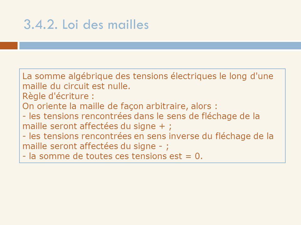 3.4.2. Loi des mailles La somme algébrique des tensions électriques le long d une maille du circuit est nulle.