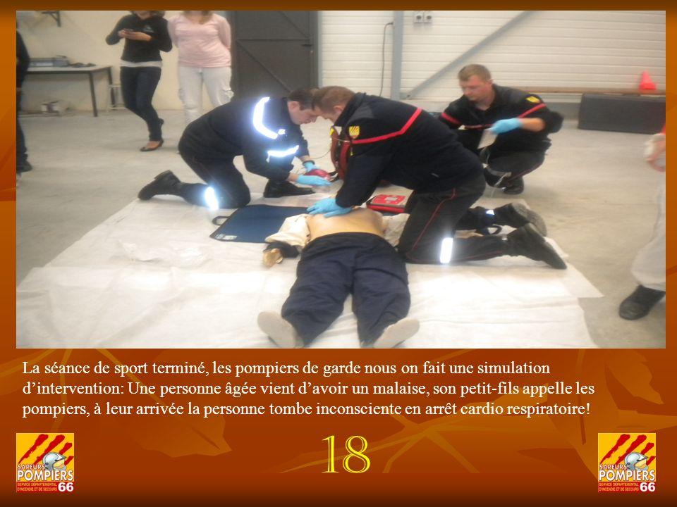 La séance de sport terminé, les pompiers de garde nous on fait une simulation d'intervention: Une personne âgée vient d'avoir un malaise, son petit-fils appelle les pompiers, à leur arrivée la personne tombe inconsciente en arrêt cardio respiratoire!