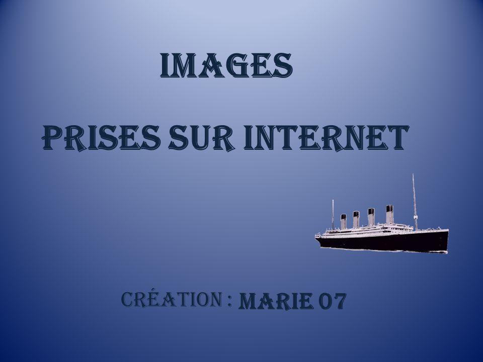 IMAGES PRISES SUR INTERNET Création : MARIE 07