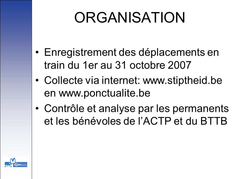 ORGANISATION Enregistrement des déplacements en train du 1er au 31 octobre 2007. Collecte via internet: www.stiptheid.be en www.ponctualite.be.