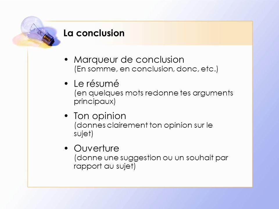 La conclusion Marqueur de conclusion (En somme, en conclusion, donc, etc.) Le résumé (en quelques mots redonne tes arguments principaux)