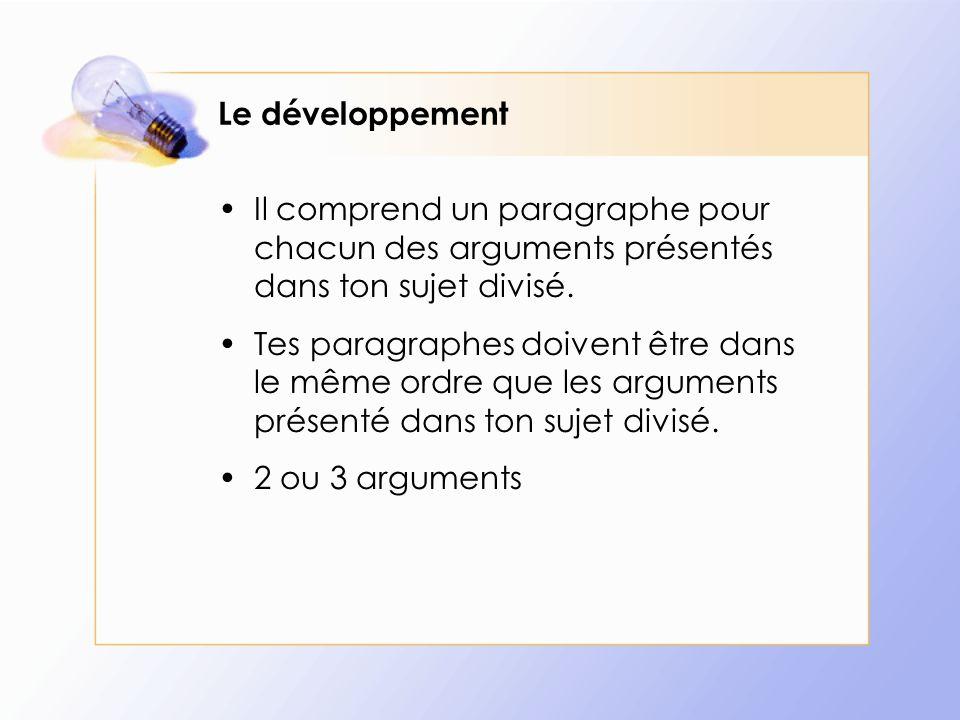 Le développement Il comprend un paragraphe pour chacun des arguments présentés dans ton sujet divisé.