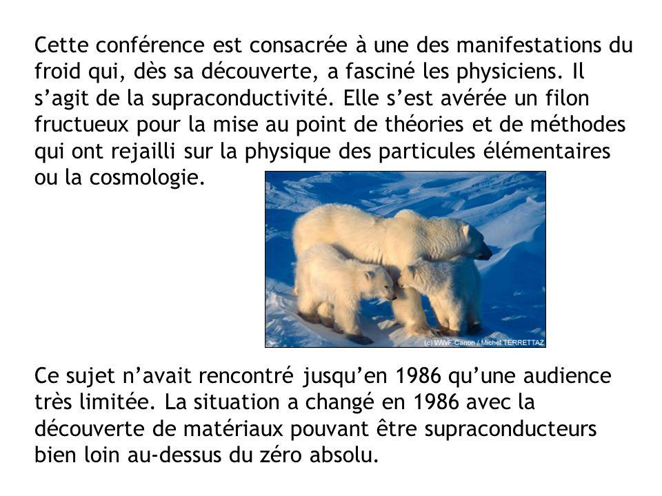 Cette conférence est consacrée à une des manifestations du froid qui, dès sa découverte, a fasciné les physiciens. Il s'agit de la supraconductivité. Elle s'est avérée un filon fructueux pour la mise au point de théories et de méthodes qui ont rejailli sur la physique des particules élémentaires ou la cosmologie.