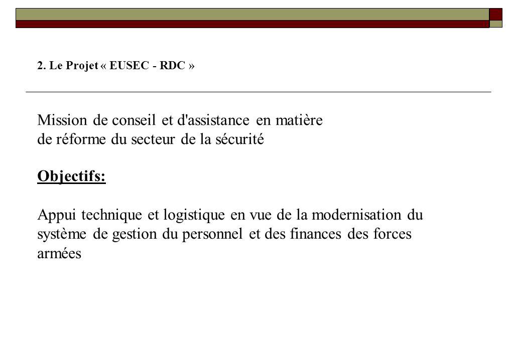 2. Le Projet « EUSEC - RDC » Mission de conseil et d assistance en matière de réforme du secteur de la sécurité.