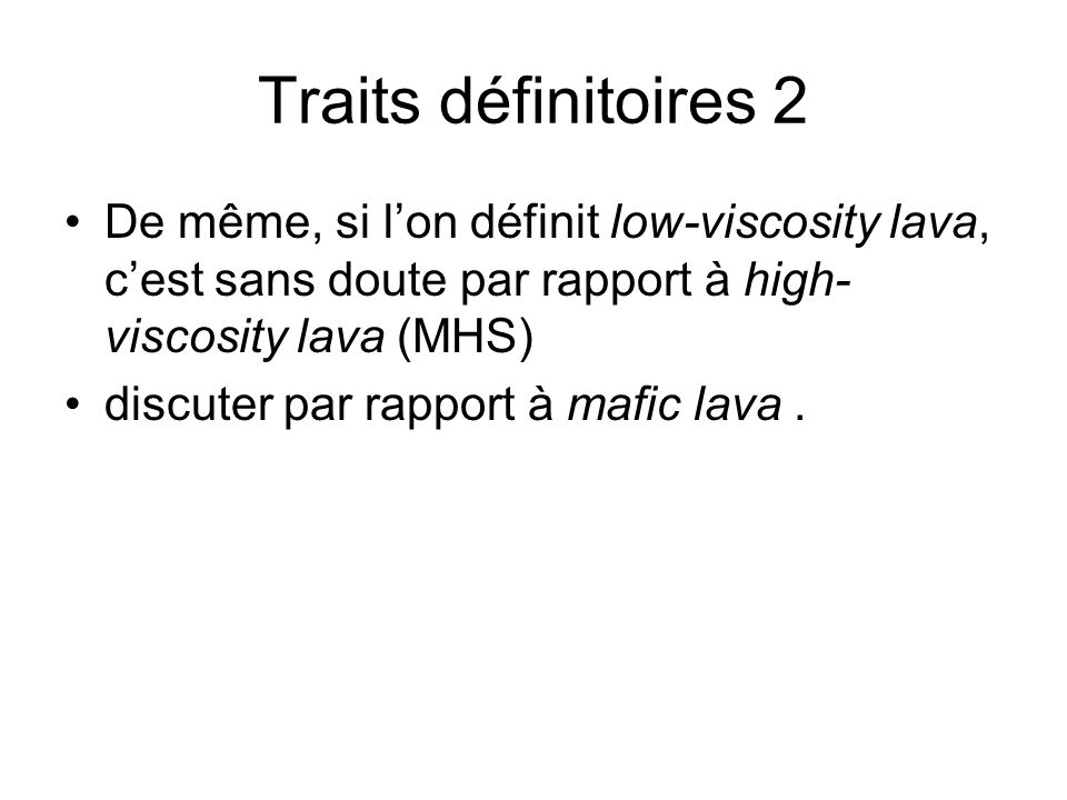 Traits définitoires 2 De même, si l'on définit low-viscosity lava, c'est sans doute par rapport à high-viscosity lava (MHS)