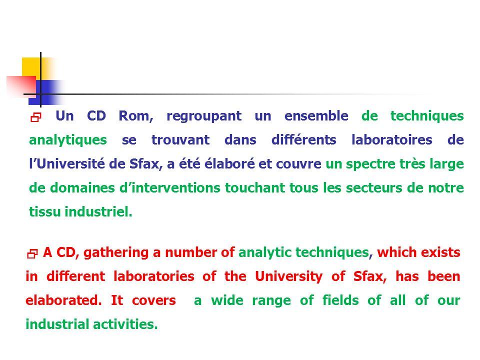  Un CD Rom, regroupant un ensemble de techniques analytiques se trouvant dans différents laboratoires de l'Université de Sfax, a été élaboré et couvre un spectre très large de domaines d'interventions touchant tous les secteurs de notre tissu industriel.