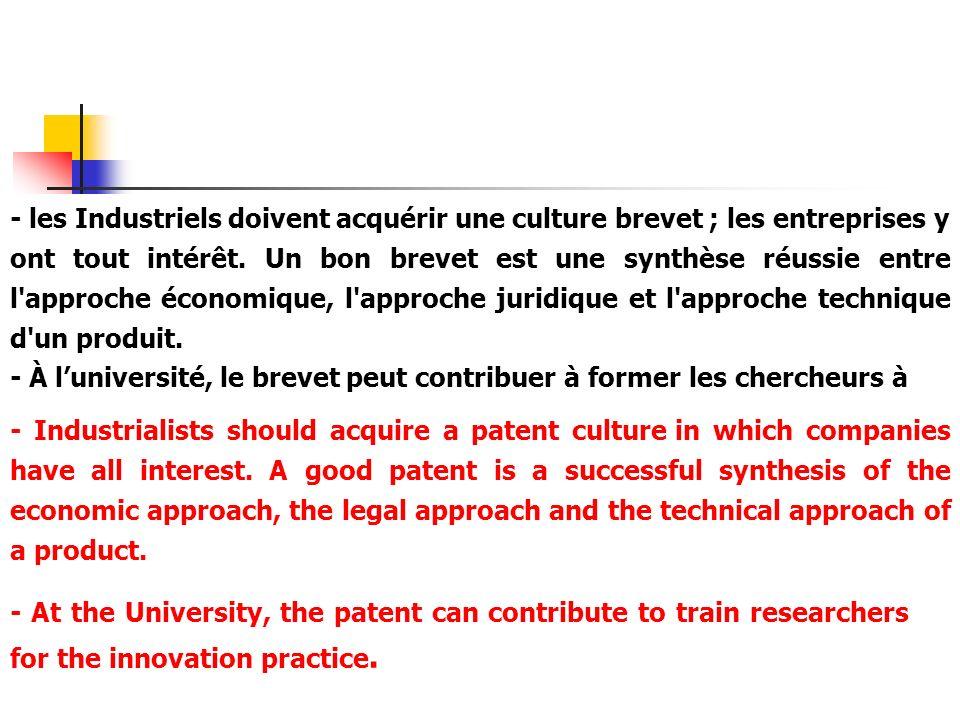 - les Industriels doivent acquérir une culture brevet ; les entreprises y ont tout intérêt. Un bon brevet est une synthèse réussie entre l approche économique, l approche juridique et l approche technique d un produit.