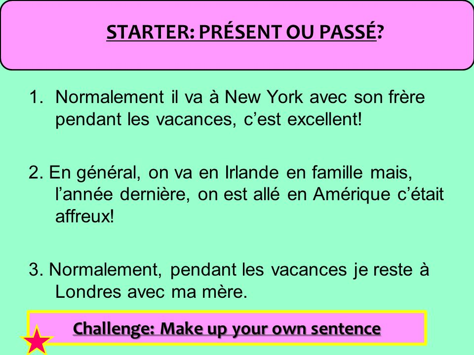 STARTER: PRÉSENT OU PASSÉ Challenge: Make up your own sentence