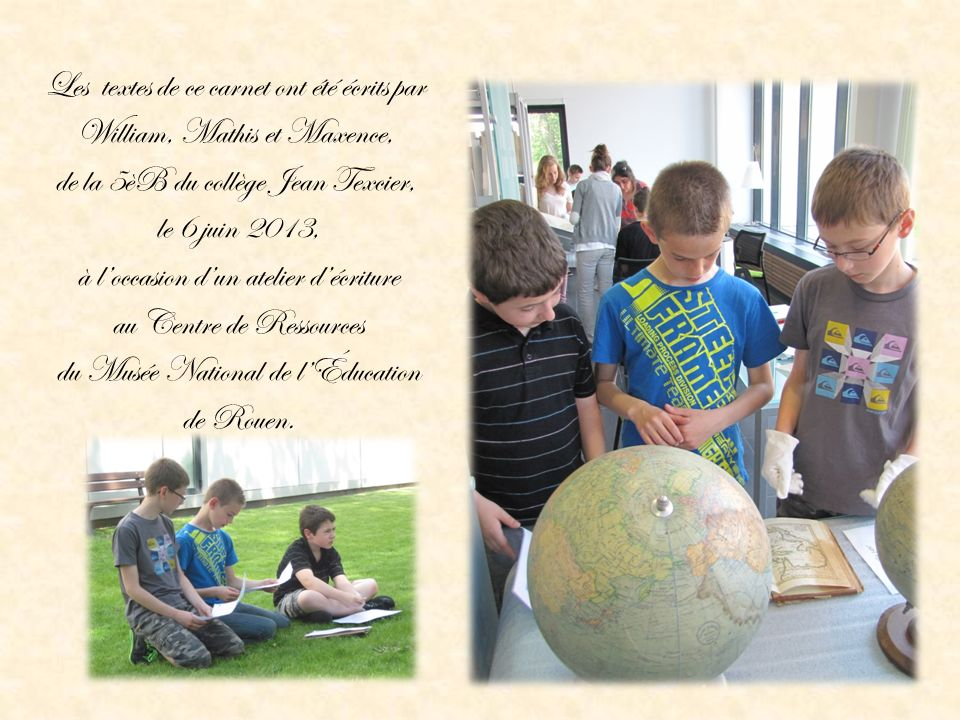 Les textes de ce carnet ont été écrits par William, Mathis et Maxence, de la 5èB du collège Jean Texcier, le 6 juin 2013, à l'occasion d'un atelier d'écriture au Centre de Ressources du Musée National de l'Éducation de Rouen.
