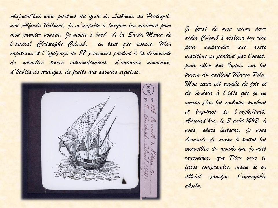 Aujourd hui nous partons du quai de Lisbonne au Portugal, moi Alfredo Bellucci, je m'apprête à larguer les amarres pour mon premier voyage. Je monte à bord de la Santa Maria de l'amiral Christophe Colomb, en tant que mousse. Mon capitaine et l'équipage de 87 personnes partent à la découverte de nouvelles terres extraordinaires, d'animaux nouveaux, d'habitants étranges, de fruits aux saveurs exquises.