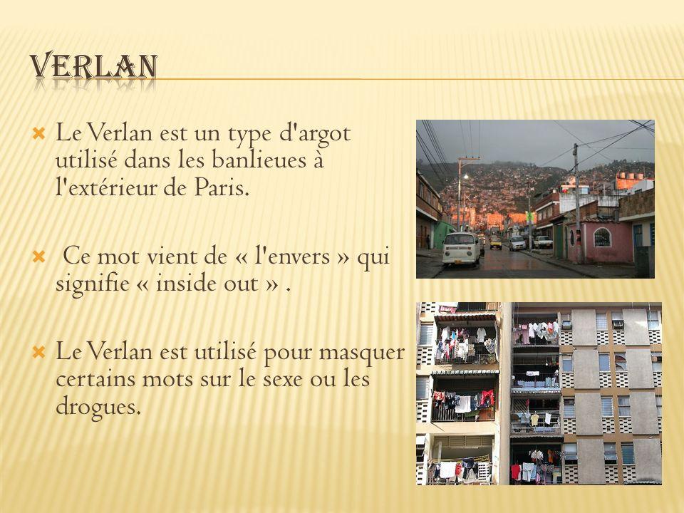 Verlan Le Verlan est un type d argot utilisé dans les banlieues à l extérieur de Paris. Ce mot vient de « l envers » qui signifie « inside out » .
