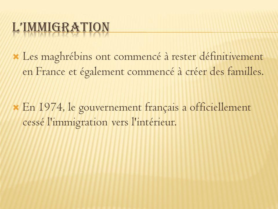 L'immigration Les maghrébins ont commencé à rester définitivement en France et également commencé à créer des familles.