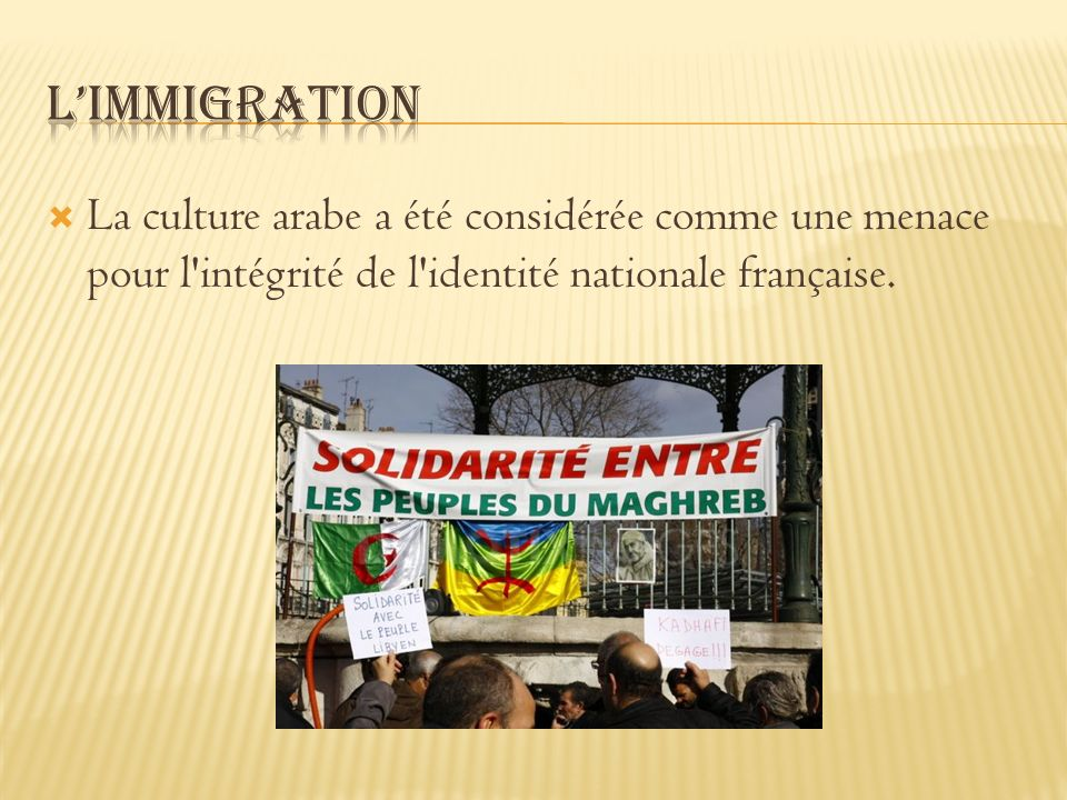 L'immigration La culture arabe a été considérée comme une menace pour l intégrité de l identité nationale française.