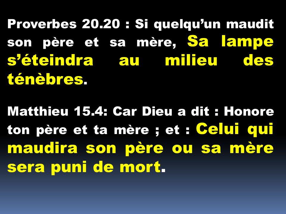 Proverbes 20.20 : Si quelqu'un maudit son père et sa mère, Sa lampe s'éteindra au milieu des ténèbres.