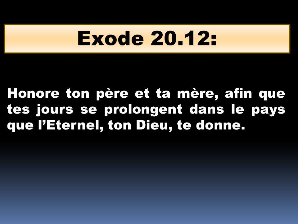 Exode 20.12: Honore ton père et ta mère, afin que tes jours se prolongent dans le pays que l'Eternel, ton Dieu, te donne.