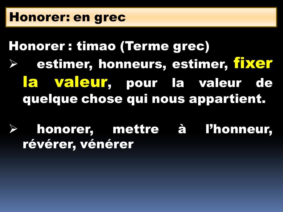 Honorer: en grec Honorer : timao (Terme grec) estimer, honneurs, estimer, fixer la valeur, pour la valeur de quelque chose qui nous appartient.