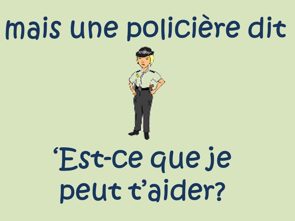 mais une policière dit 'Est-ce que je peut t'aider