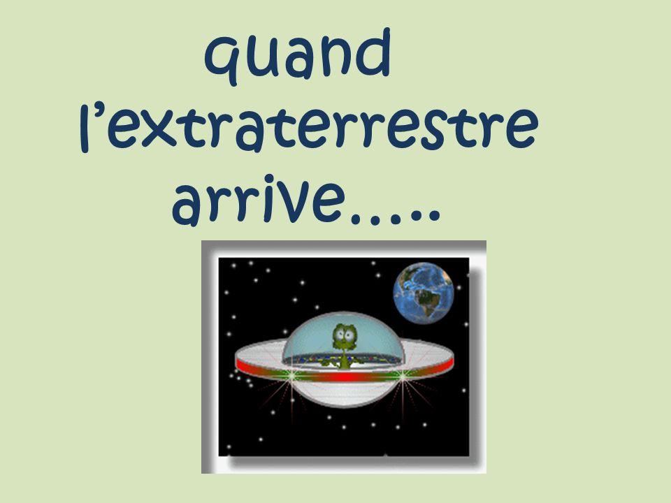 quand l'extraterrestre arrive…..