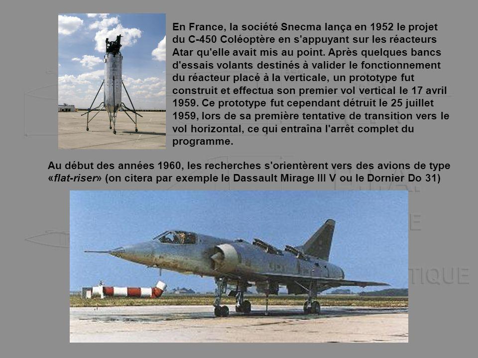 En France, la société Snecma lança en 1952 le projet du C-450 Coléoptère en s appuyant sur les réacteurs Atar qu elle avait mis au point. Après quelques bancs d essais volants destinés à valider le fonctionnement du réacteur placé à la verticale, un prototype fut construit et effectua son premier vol vertical le 17 avril 1959. Ce prototype fut cependant détruit le 25 juillet 1959, lors de sa première tentative de transition vers le vol horizontal, ce qui entraîna l arrêt complet du programme.
