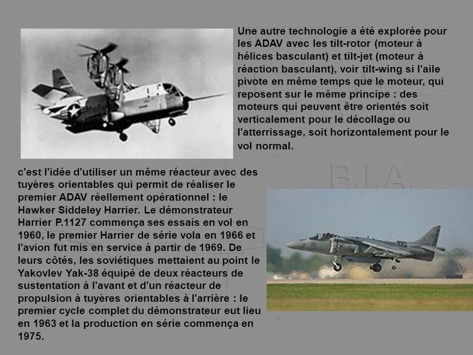 Une autre technologie a été explorée pour les ADAV avec les tilt-rotor (moteur à hélices basculant) et tilt-jet (moteur à réaction basculant), voir tilt-wing si l aile pivote en même temps que le moteur, qui reposent sur le même principe : des moteurs qui peuvent être orientés soit verticalement pour le décollage ou l atterrissage, soit horizontalement pour le vol normal.