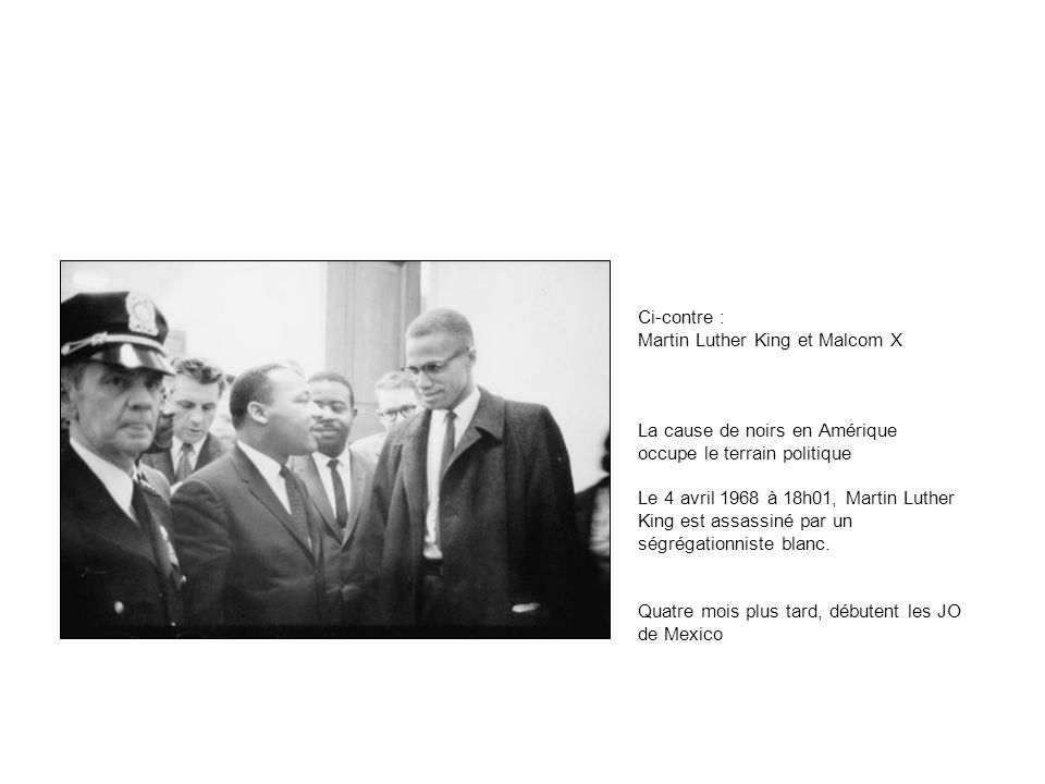Ci-contre : Martin Luther King et Malcom X La cause de noirs en Amérique occupe le terrain politique Le 4 avril 1968 à 18h01, Martin Luther King est assassiné par un ségrégationniste blanc.
