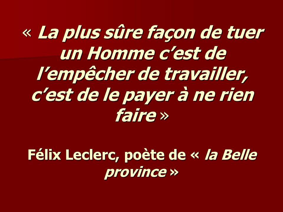 « La plus sûre façon de tuer un Homme c'est de l'empêcher de travailler, c'est de le payer à ne rien faire » Félix Leclerc, poète de « la Belle province »