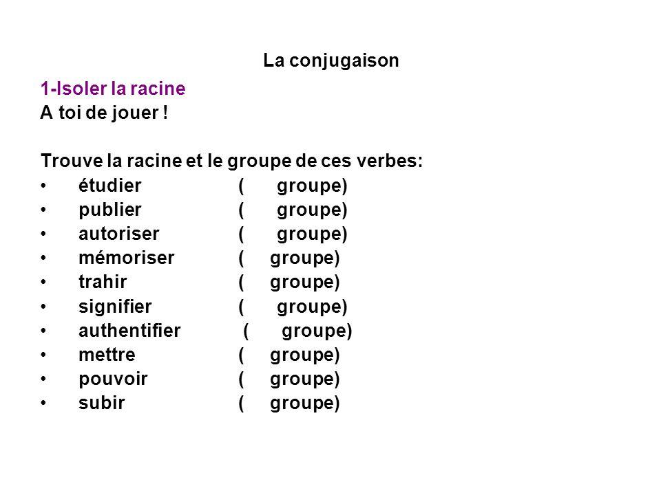 La conjugaison 1-Isoler la racine. A toi de jouer ! Trouve la racine et le groupe de ces verbes: étudier (1er groupe) étudi-