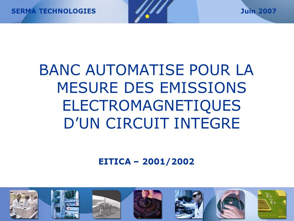 SERMA TECHNOLOGIES Juin 2007. BANC AUTOMATISE POUR LA MESURE DES EMISSIONS ELECTROMAGNETIQUES D'UN CIRCUIT INTEGRE.