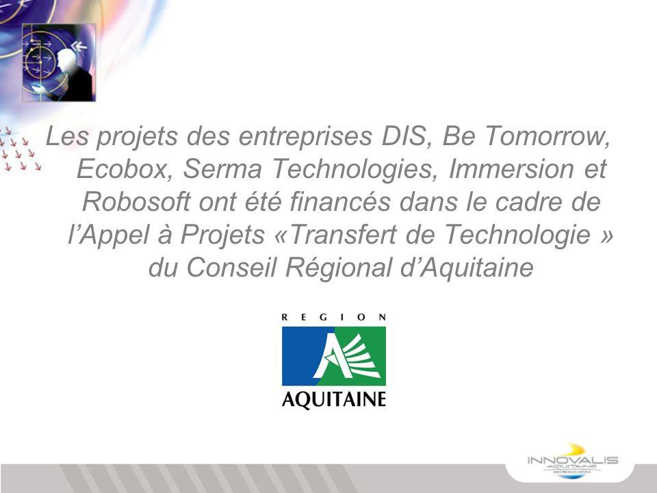 Les projets des entreprises DIS, Be Tomorrow, Ecobox, Serma Technologies, Immersion et Robosoft ont été financés dans le cadre de l'Appel à Projets «Transfert de Technologie » du Conseil Régional d'Aquitaine