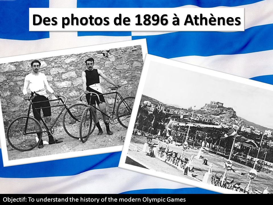 Des photos de 1896 à Athènes Objectif: To understand the history of the modern Olympic Games