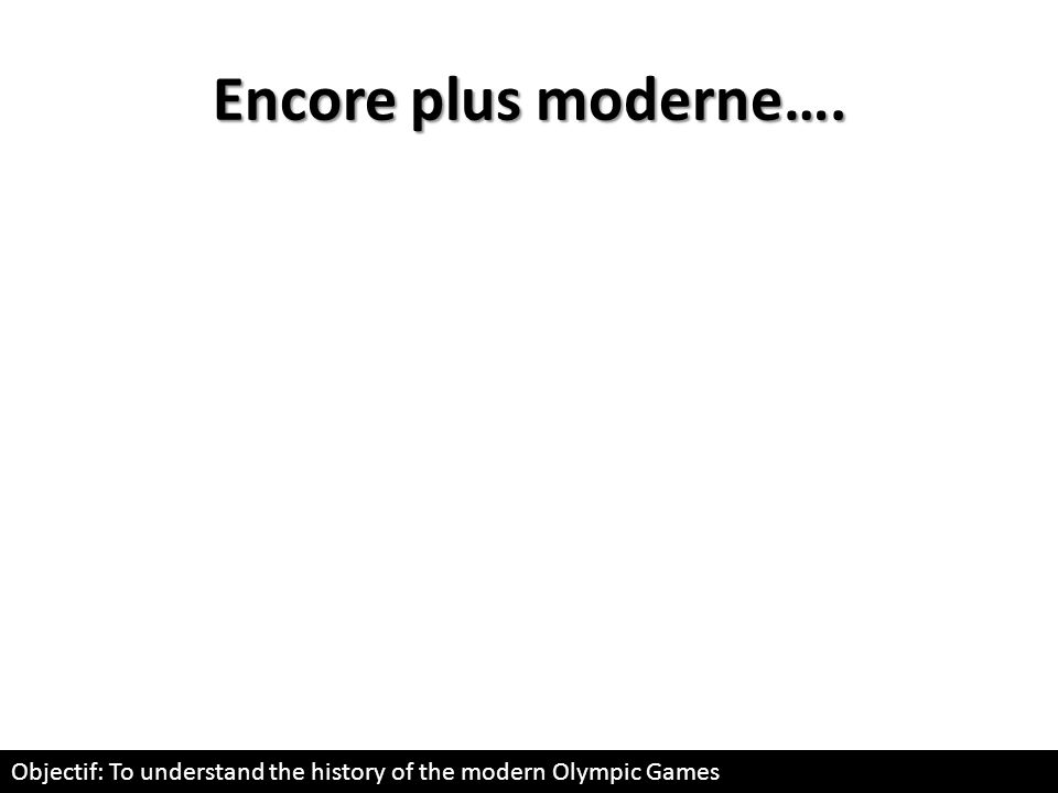 Encore plus moderne…. Objectif: To understand the history of the modern Olympic Games
