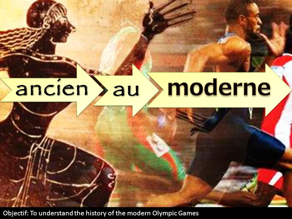 ancien au moderne Objectif: To understand the history of the modern Olympic Games
