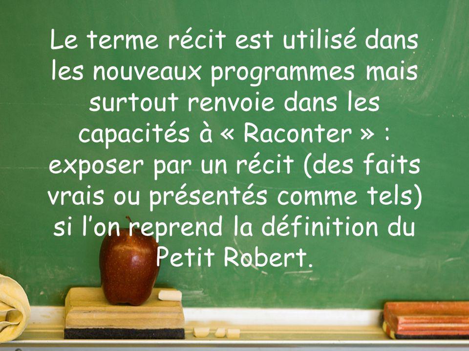 Le terme récit est utilisé dans les nouveaux programmes mais surtout renvoie dans les capacités à « Raconter » : exposer par un récit (des faits vrais ou présentés comme tels) si l'on reprend la définition du Petit Robert.