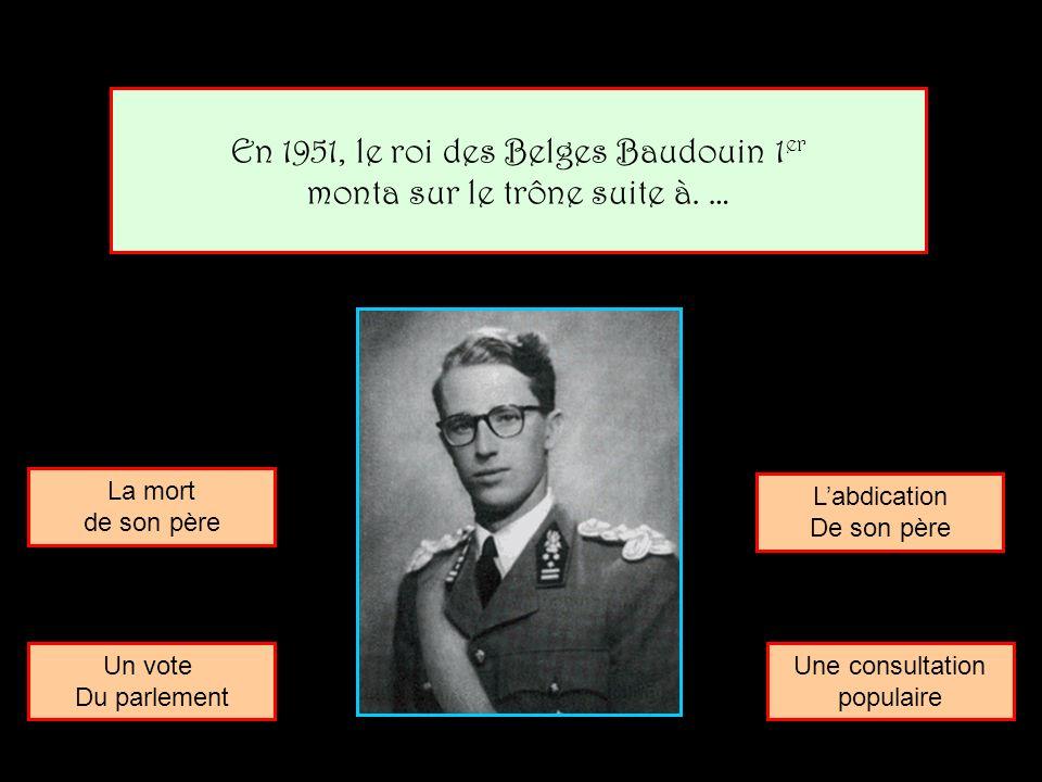 En 1951, le roi des Belges Baudouin 1er monta sur le trône suite à. …