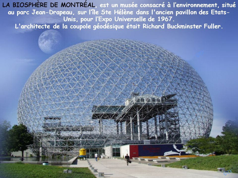 LA BIOSPHÈRE DE MONTRÉAL, est un musée consacré à l'environnement, situé au parc Jean-Drapeau, sur l'île Ste Hélène dans l ancien pavillon des Etats-Unis, pour l'Expo Universelle de 1967.